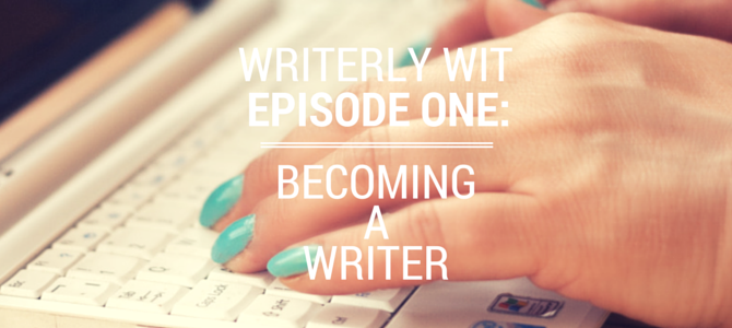 Writerly Wit Episode 1: Becoming a Writer